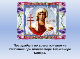 Пострадала во время гонения на христиан при императоре Александре Севере.