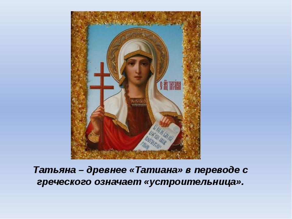 Татьяна – древнее «Татиана» в переводе с греческого означает «устроительница».