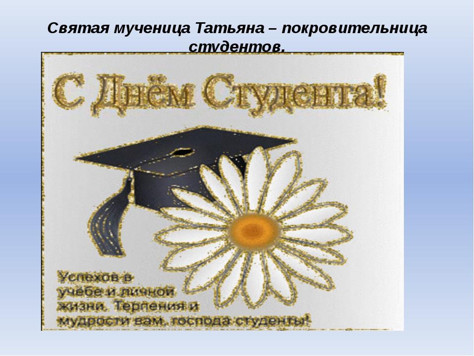Святая мученица Татьяна – покровительница студентов.