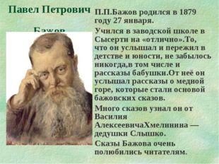П.П.Бажов родился в 1879 году 27 января. Учился в заводской школе в Сысерти н