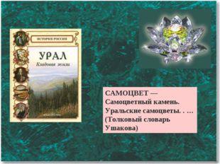 САМОЦВЕТ — Самоцветный камень. Уральские самоцветы. . … (Толковый словарь Уша