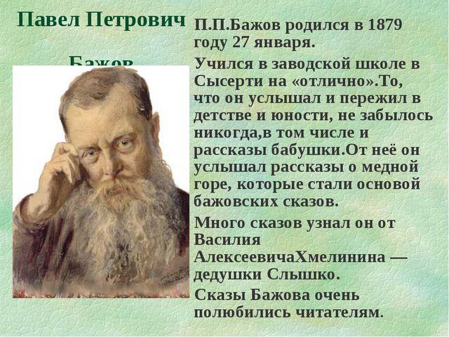 П.П.Бажов родился в 1879 году 27 января. Учился в заводской школе в Сысерти н...