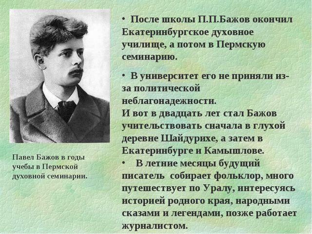 После школы П.П.Бажов окончил Екатеринбургское духовное училище, а потом в П...