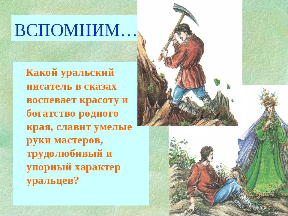 ВСПОМНИМ… Какой уральский писатель в сказах воспевает красоту и богатство род...