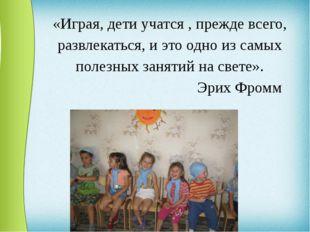«Играя, дети учатся , прежде всего, развлекаться, и это одно из самых полезны