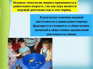 Игровые технологии широко применяются в дошкольном возрасте, так как игра явл