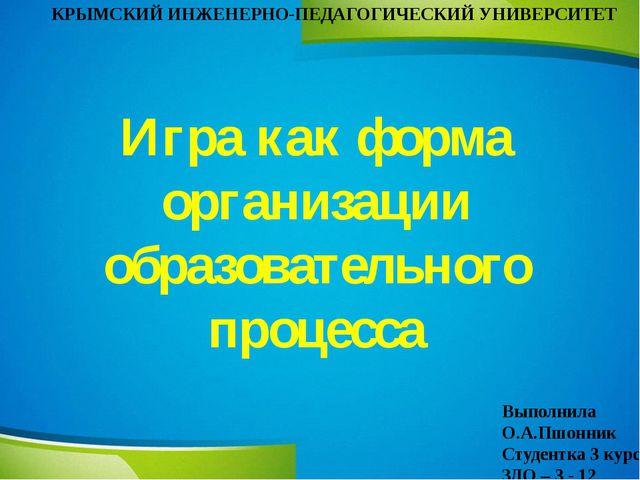 Игра как форма организации образовательного процесса КРЫМСКИЙ ИНЖЕНЕРНО-ПЕДАГ...