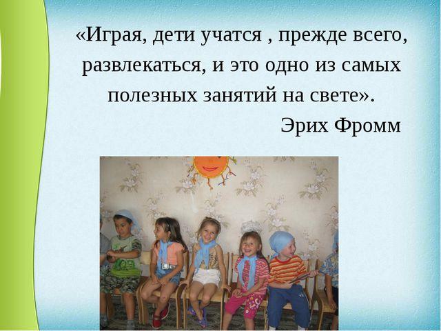 «Играя, дети учатся , прежде всего, развлекаться, и это одно из самых полезны...