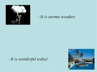 - It is wonderful today! - It is stormy weather.