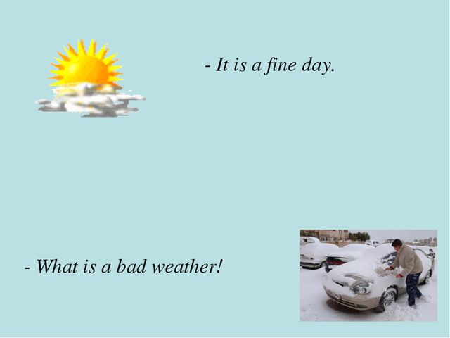 - It is a fine day. - What is a bad weather!