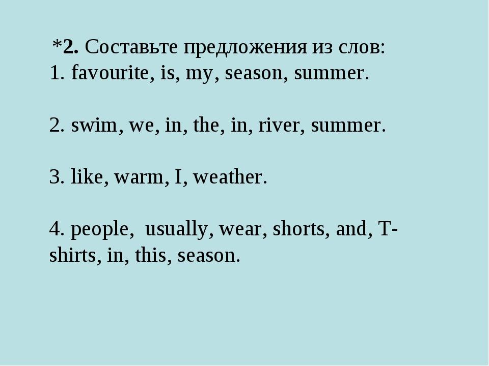 *2. Составьте предложения из слов: 1. favourite, is, my, season, summer. ...