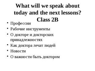 What will we speak about today and the next lessons? Class 2B Профессии Рабоч