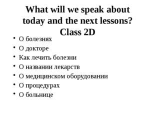 What will we speak about today and the next lessons? Class 2D О болезнях О до