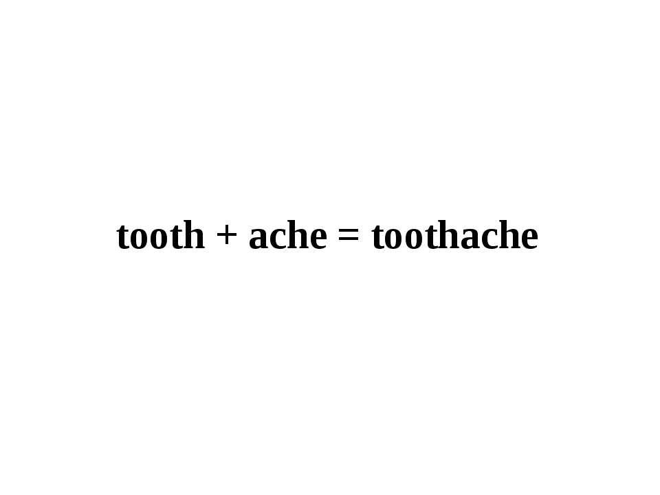 tooth + ache = toothache