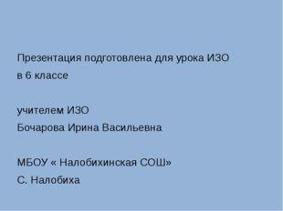 Презентация подготовлена для урока ИЗО в 6 классе учителем ИЗО Бочарова Ирин