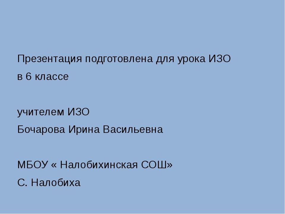 Презентация подготовлена для урока ИЗО в 6 классе учителем ИЗО Бочарова Ирин...