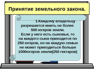 Принятие земельного закона. 1.Каждому владельцу разрешается иметь не более 50