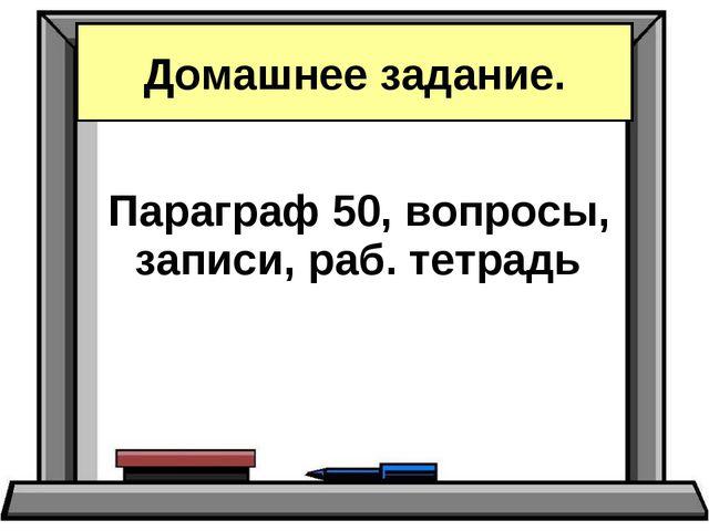 Параграф 50, вопросы, записи, раб. тетрадь Домашнее задание.
