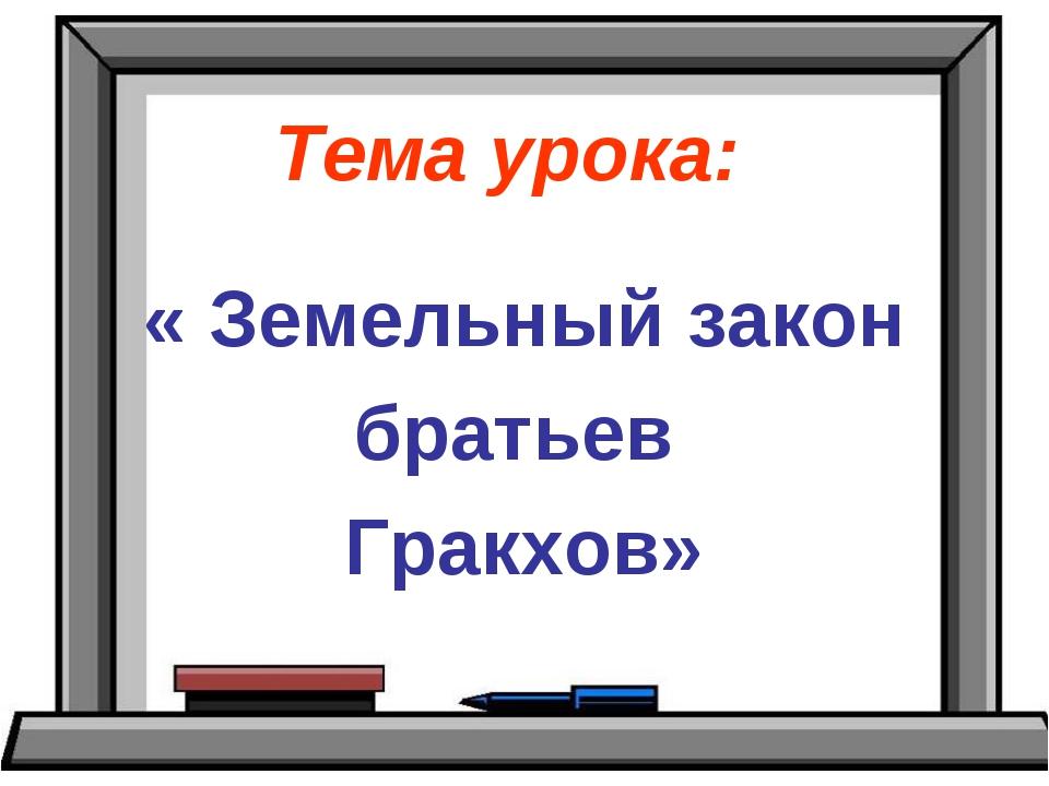 Тема урока: « Земельный закон братьев Гракхов»