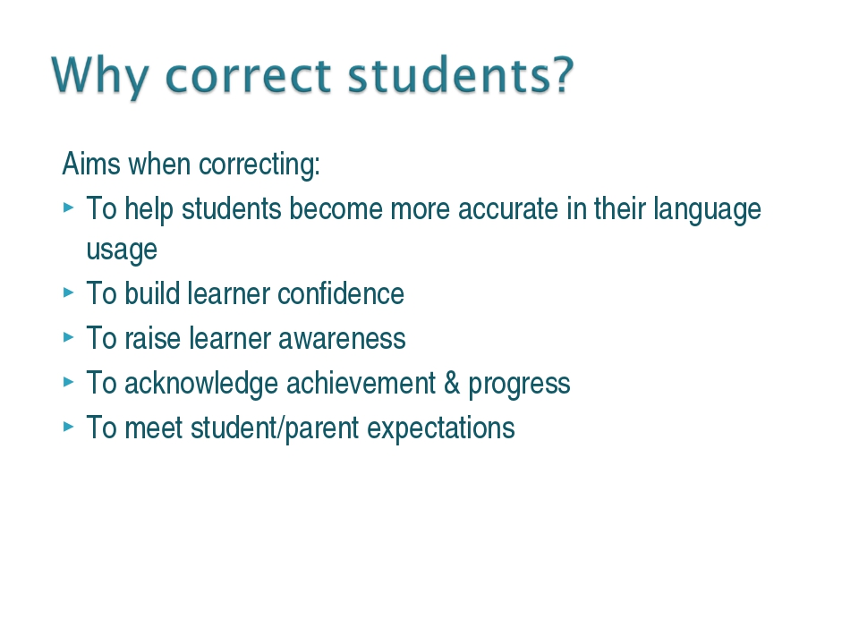 Aims when correcting: To help students become more accurate in their language...