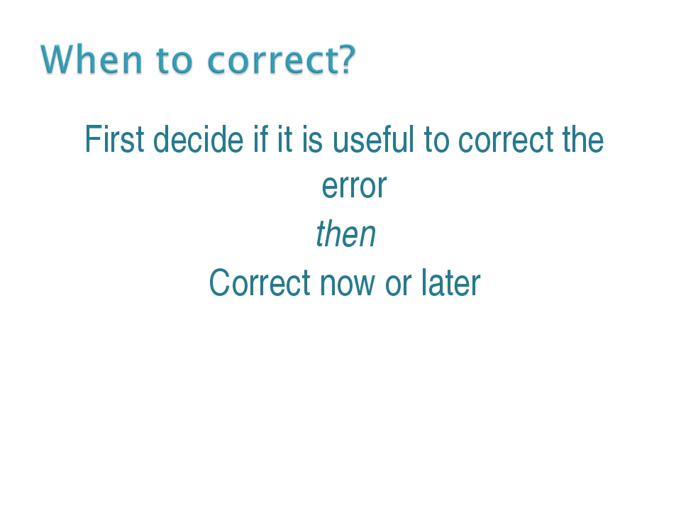 First decide if it is useful to correct the error then Correct now or later E...