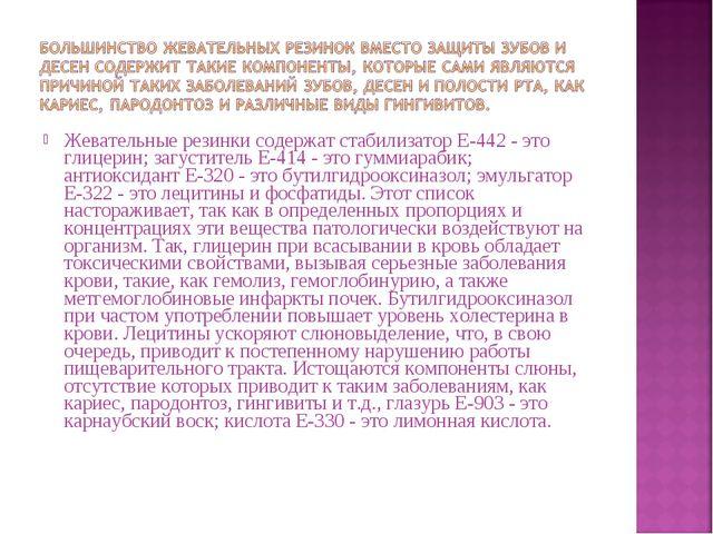 Жевательные резинки содержат стабилизатор Е-442 - это глицерин; загуститель Е...