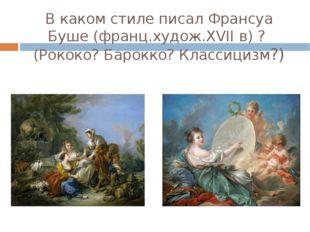 В каком стиле писал Франсуа Буше (франц.худож.XVII в) ? (Рококо? Барокко? Кла