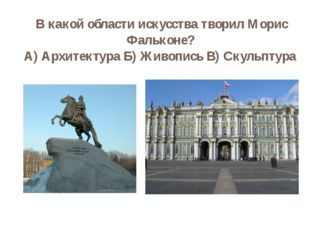 В какой области искусства творил Морис Фальконе? А) Архитектура Б) Живопись