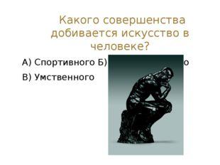 Какого совершенства добивается искусство в человеке? А) Спортивного Б) Эмоци