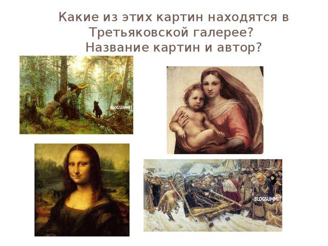 Какие из этих картин находятся в Третьяковской галерее? Название картин и авт...