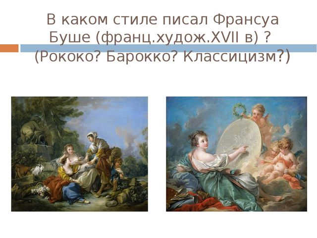 В каком стиле писал Франсуа Буше (франц.худож.XVII в) ? (Рококо? Барокко? Кла...