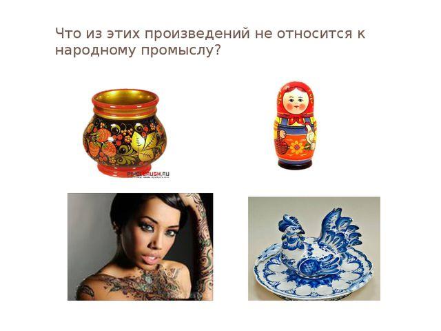 Что из этих произведений не относится к народному промыслу?