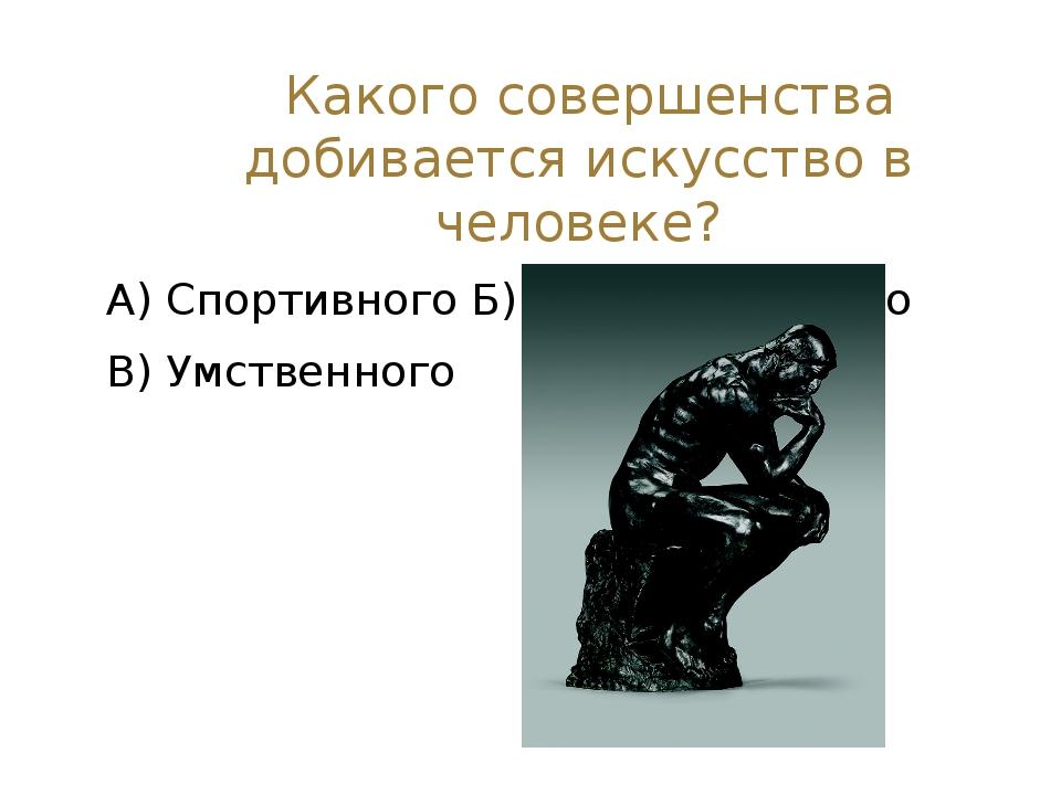 Какого совершенства добивается искусство в человеке? А) Спортивного Б) Эмоци...