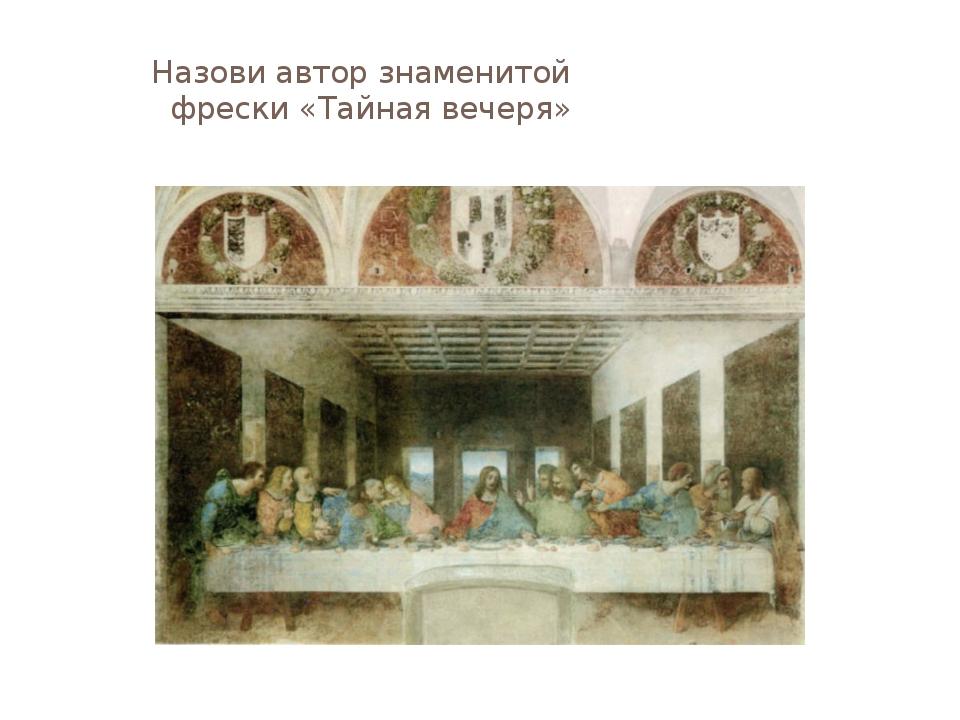 Назови автор знаменитой фрески «Тайная вечеря»