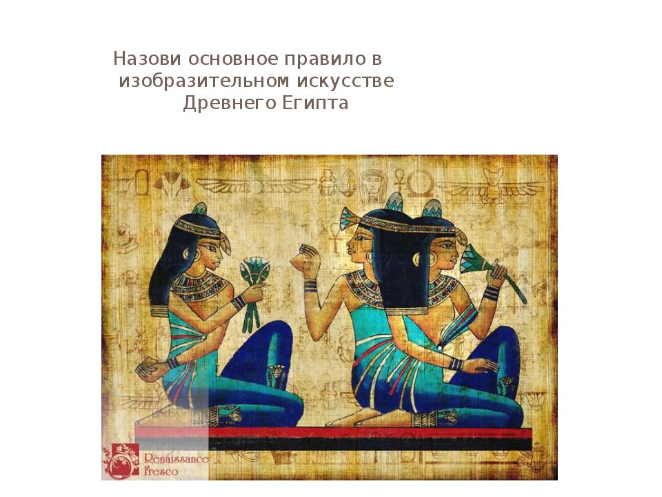 Назови основное правило в изобразительном искусстве Древнего Египта