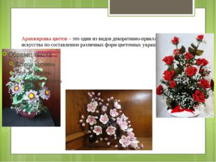 Аранжировка цветов – это один из видов декоративно-прикладного искусства по с