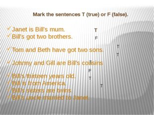 Mark the sentences T (true) or F (false). Janet is Bill's mum. Bill's got tw