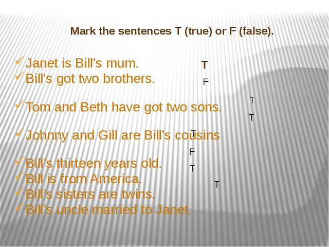 Mark the sentences T (true) or F (false). Janet is Bill's mum. Bill's got tw...