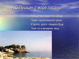 А.С.Пушкин о море писал: Прощай же, море! Не забуду Твоей торжественной крас