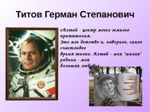 Титов Герман Степанович «Алтай - центр моего земного притяжения. Это мое детс