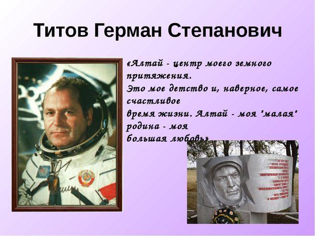 Титов Герман Степанович «Алтай - центр моего земного притяжения. Это мое детс...