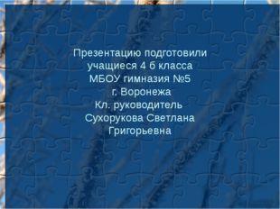Презентацию подготовили учащиеся 4 б класса МБОУ гимназия №5 г. Воронежа Кл.