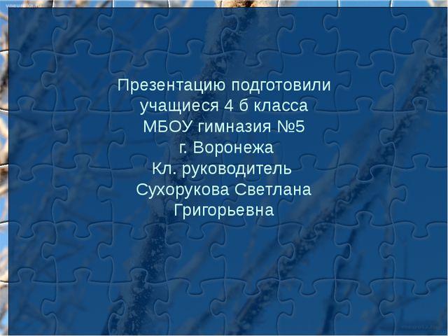 Презентацию подготовили учащиеся 4 б класса МБОУ гимназия №5 г. Воронежа Кл....