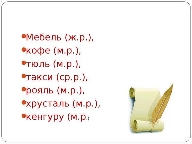 Мебель (ж.р.), кофе (м.р.), тюль (м.р.), такси (ср.р.), рояль (м.р.), хрустал...