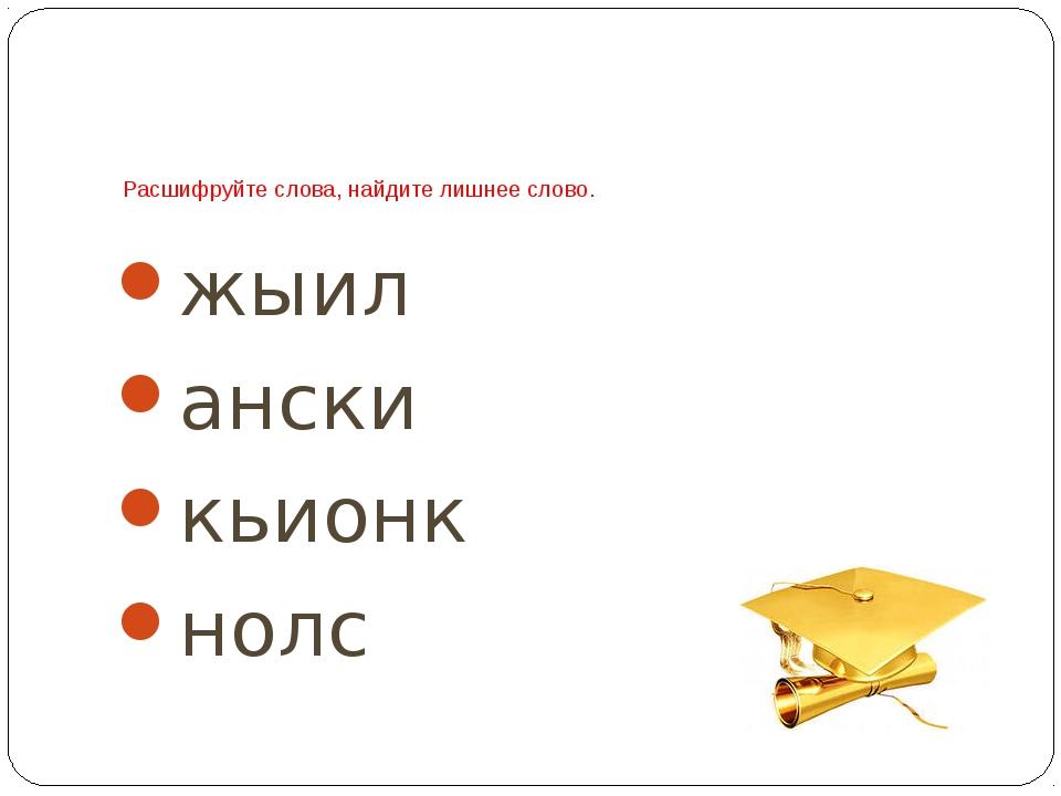 Расшифруйте слова, найдите лишнее слово. жыил ански кьионк нолс