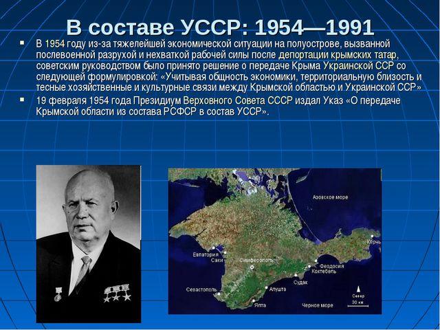 В составе УССР: 1954—1991 В 1954 году из-за тяжелейшей экономической ситуации...