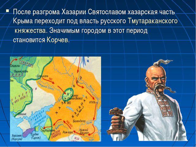 После разгрома Хазарии Святославом хазарская часть Крыма переходит под власть...