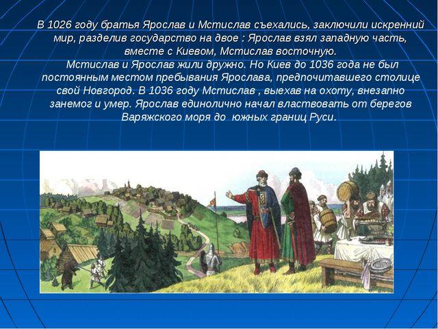 В 1026 году братья Ярослав и Мстислав съехались, заключили искренний мир, раз...