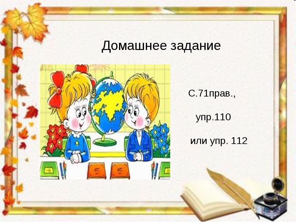 Домашнее задание С.71прав., упр.110 или упр. 112