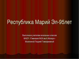 Республика Марий Эл-95лет Выполнена учителем начальных классов МАОУ «Гимназия